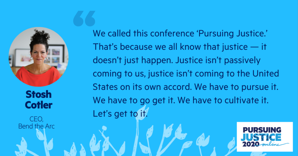 We called this conference 'Pursuing Justice.' That's because we all know that justice — it doesn't just happen. Justice isn't passively coming to us, justice isn't coming to the United States on its own accord. We have to pursue it. We have to go get it. We have to cultivate it. Let's get to it.